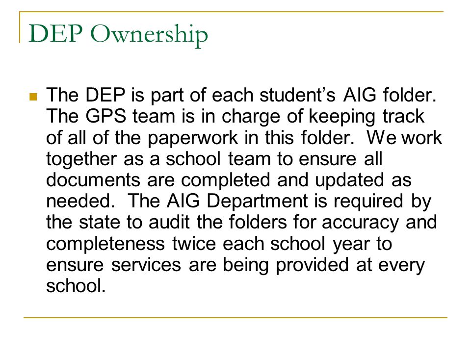 DEP Ownership The DEP is part of each student's AIG folder. The GPS team is in charge of keeping track of all of the paperwork in this folder. We work
