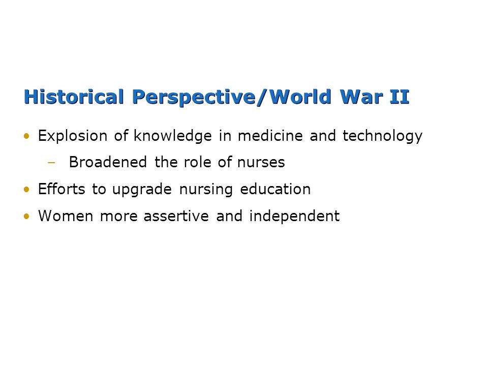Historical Perspective/World War II Explosion of knowledge in medicine and technology –Broadened the role of nurses Efforts to upgrade nursing educati