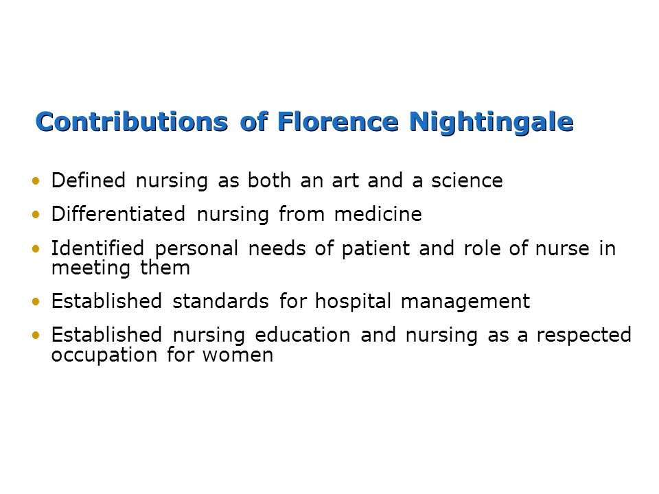 Contributions of Florence Nightingale Defined nursing as both an art and a science Differentiated nursing from medicine Identified personal needs of p