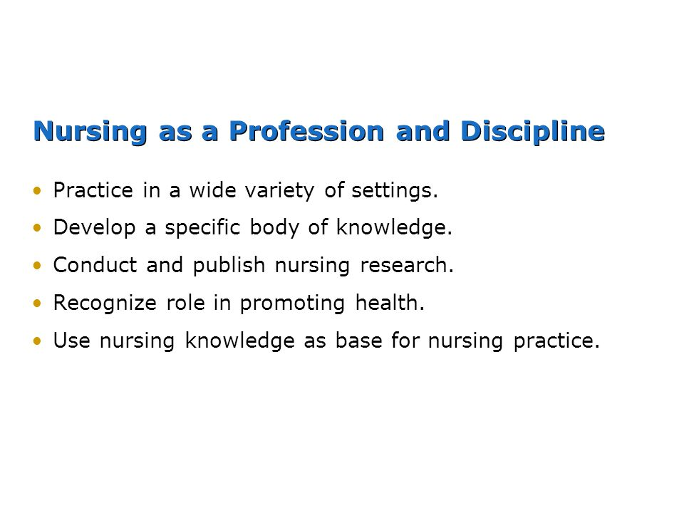 Nursing as a Profession and Discipline Practice in a wide variety of settings. Develop a specific body of knowledge. Conduct and publish nursing resea