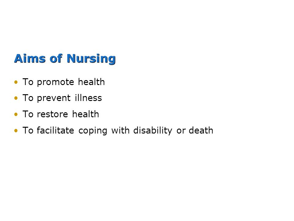 Aims of Nursing To promote health To prevent illness To restore health To facilitate coping with disability or death