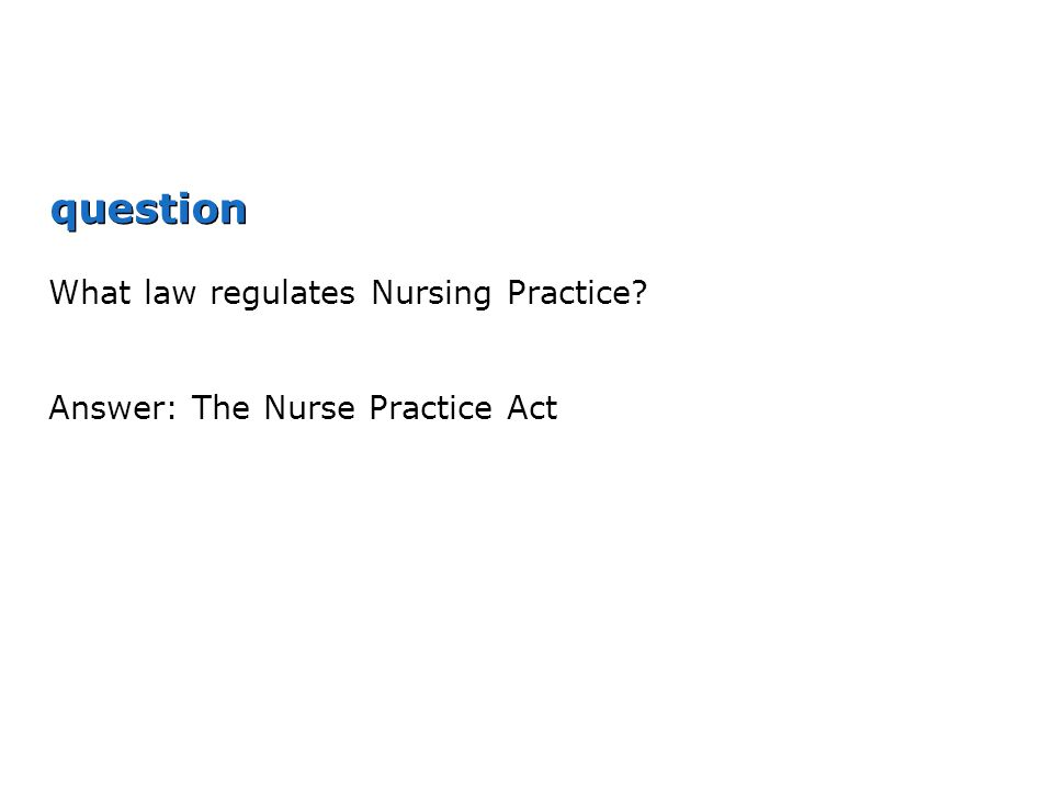 question What law regulates Nursing Practice? Answer: The Nurse Practice Act