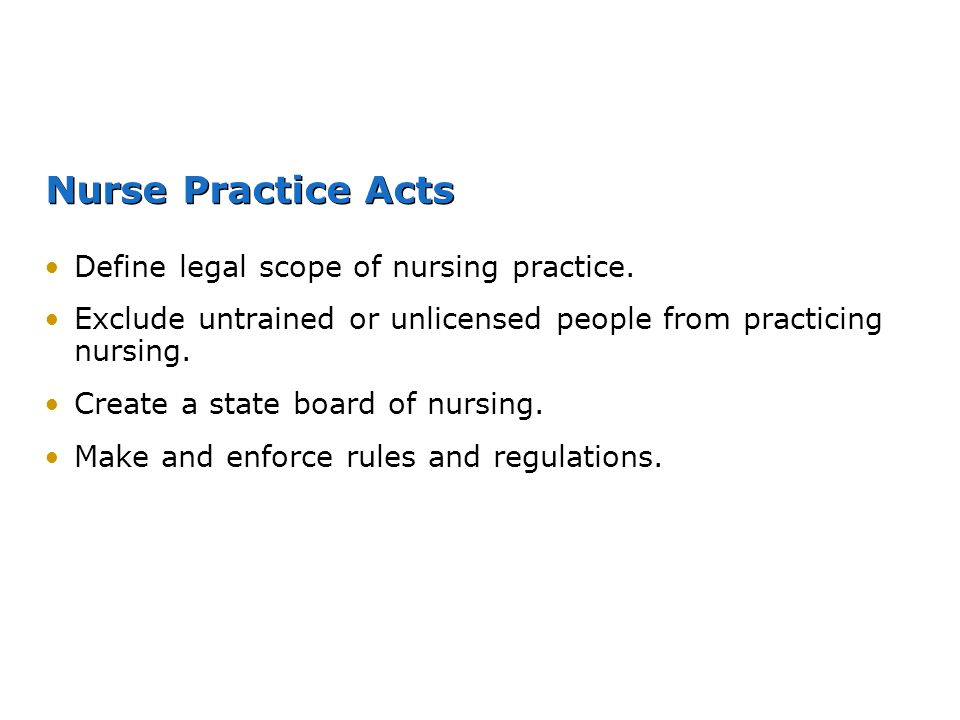 Nurse Practice Acts Define legal scope of nursing practice. Exclude untrained or unlicensed people from practicing nursing. Create a state board of nu