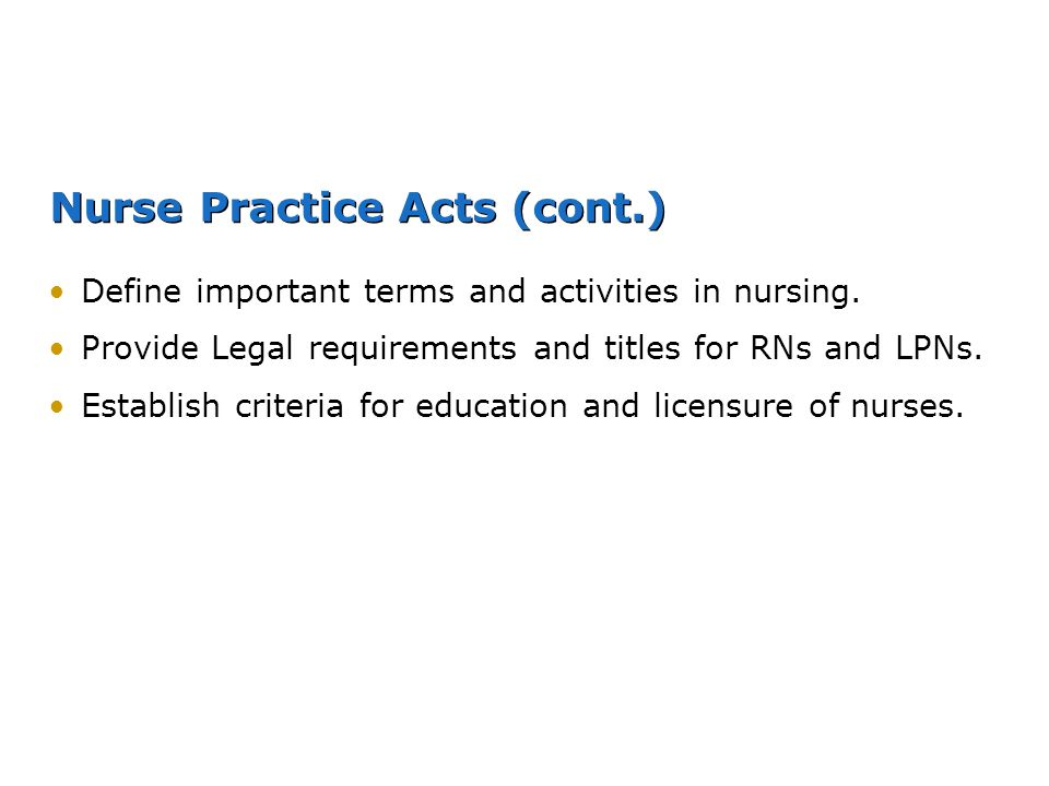 Nurse Practice Acts (cont.) Define important terms and activities in nursing. Provide Legal requirements and titles for RNs and LPNs. Establish criter