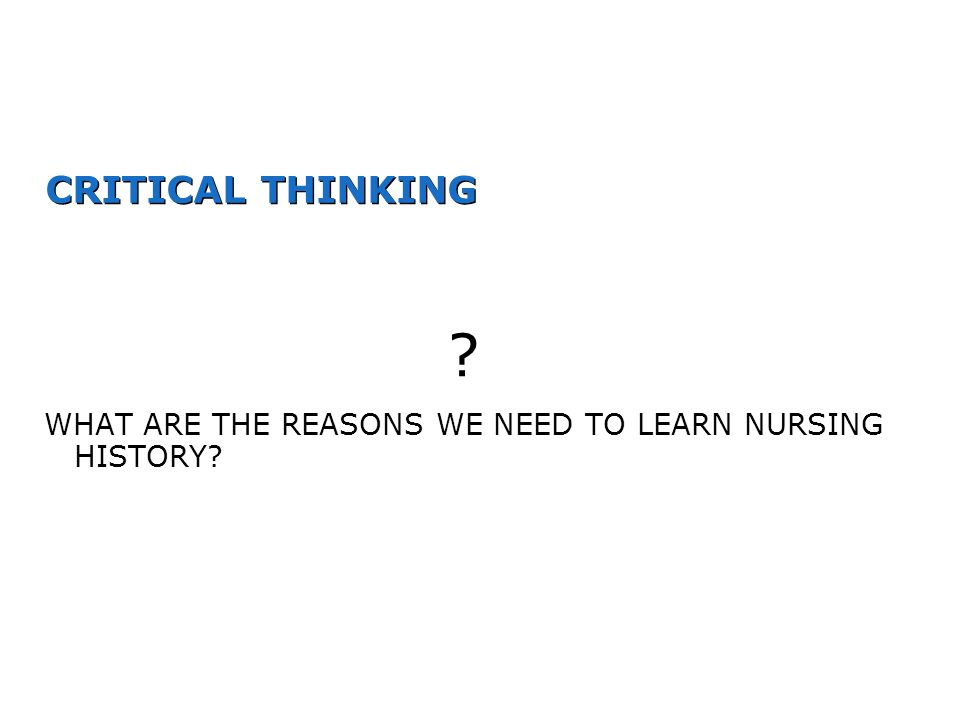 CRITICAL THINKING ? WHAT ARE THE REASONS WE NEED TO LEARN NURSING HISTORY?