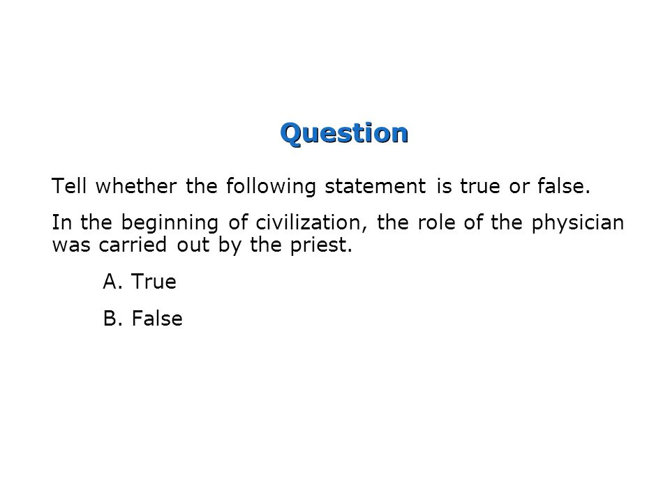 Question Tell whether the following statement is true or false. In the beginning of civilization, the role of the physician was carried out by the pri