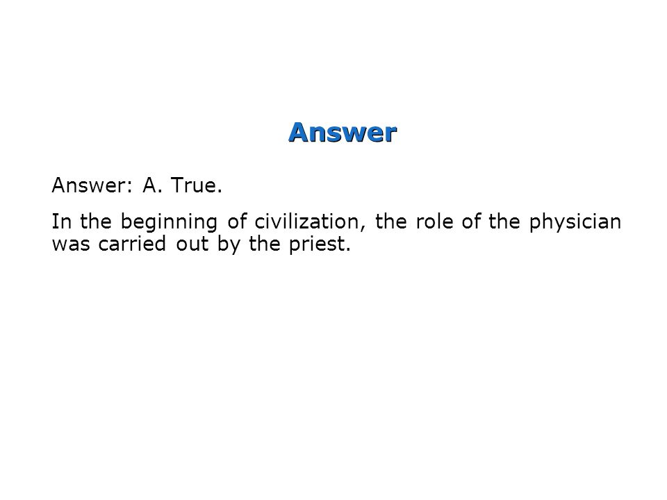 Answer Answer: A. True. In the beginning of civilization, the role of the physician was carried out by the priest.