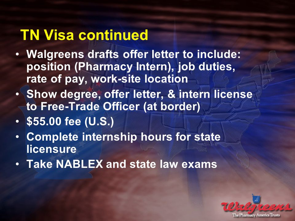 TN Visa continued Walgreens drafts offer letter to include: position (Pharmacy Intern), job duties, rate of pay, work-site location Show degree, offer letter, & intern license to Free-Trade Officer (at border) $55.00 fee (U.S.) Complete internship hours for state licensure Take NABLEX and state law exams