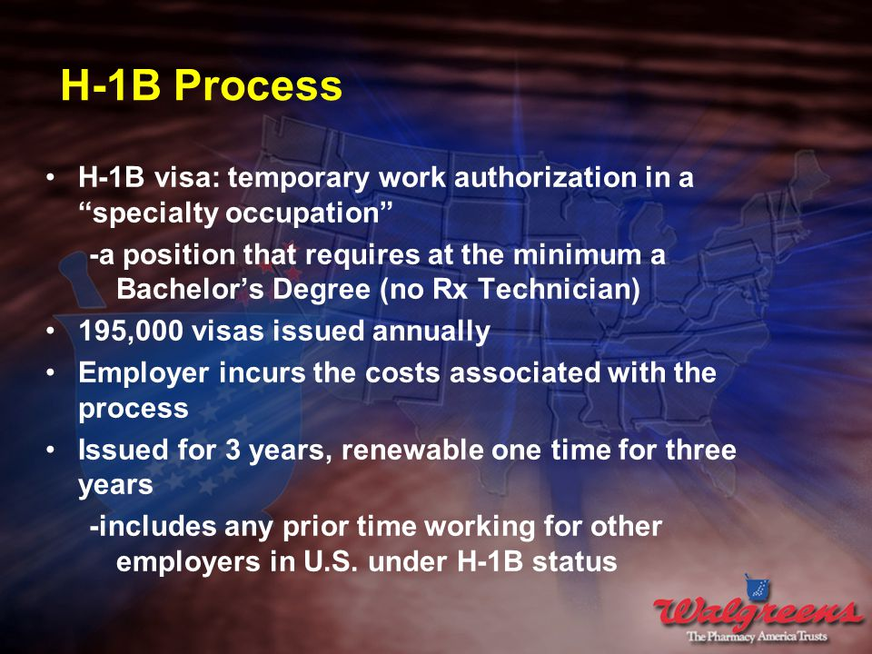 H-1B Process H-1B visa: temporary work authorization in a specialty occupation -a position that requires at the minimum a Bachelor's Degree (no Rx Technician) 195,000 visas issued annually Employer incurs the costs associated with the process Issued for 3 years, renewable one time for three years -includes any prior time working for other employers in U.S.