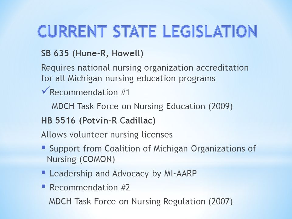 SB 635 (Hune-R, Howell) Requires national nursing organization accreditation for all Michigan nursing education programs Recommendation #1 MDCH Task Force on Nursing Education (2009) HB 5516 (Potvin-R Cadillac) Allows volunteer nursing licenses  Support from Coalition of Michigan Organizations of Nursing (COMON)  Leadership and Advocacy by MI-AARP  Recommendation #2 MDCH Task Force on Nursing Regulation (2007)