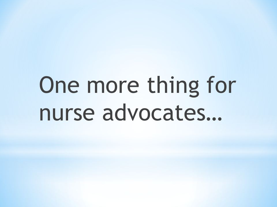 One more thing for nurse advocates…