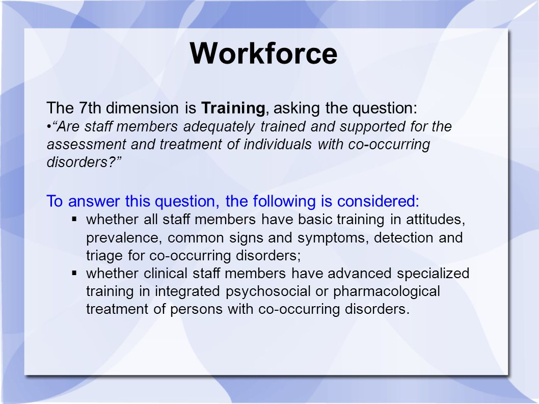 "Workforce The 7th dimension is Training, asking the question: ""Are staff members adequately trained and supported for the assessment and treatment of"