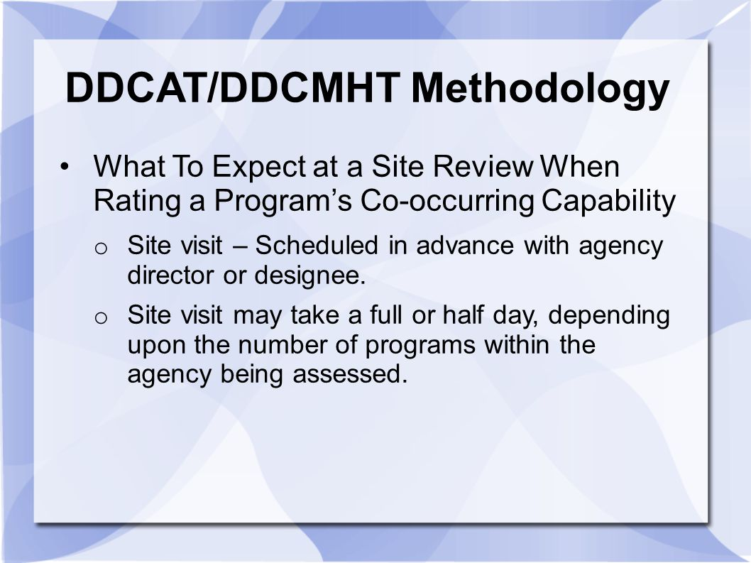 DDCAT/DDCMHT Methodology What To Expect at a Site Review When Rating a Program's Co-occurring Capability o Site visit – Scheduled in advance with agen