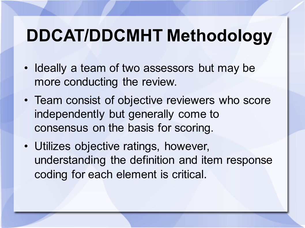 DDCAT/DDCMHT Methodology Ideally a team of two assessors but may be more conducting the review. Team consist of objective reviewers who score independ