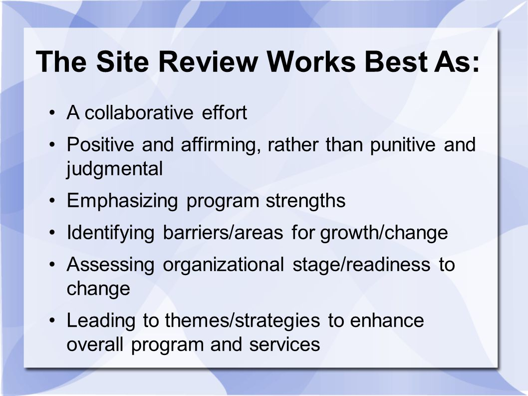 The Site Review Works Best As: A collaborative effort Positive and affirming, rather than punitive and judgmental Emphasizing program strengths Identi