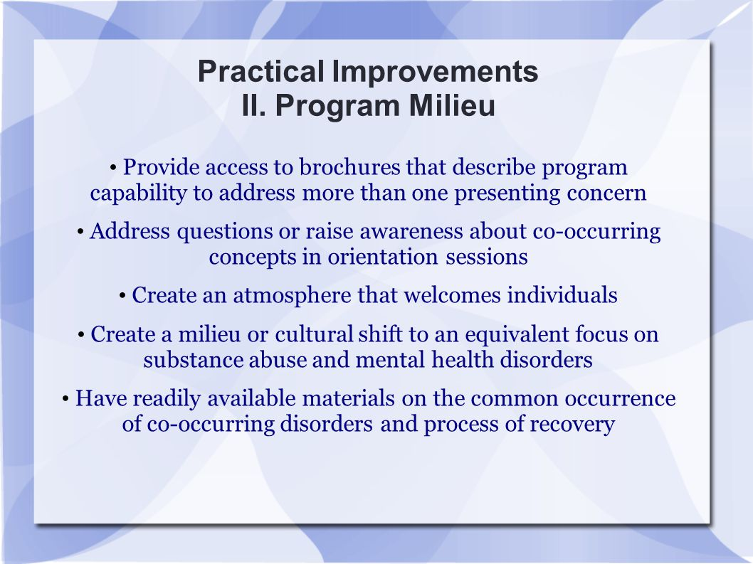Practical Improvements II. Program Milieu Provide access to brochures that describe program capability to address more than one presenting concern Add