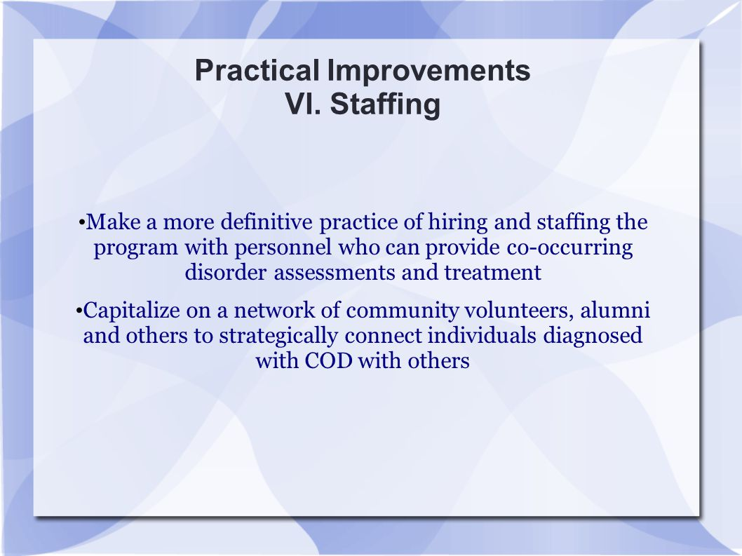 Practical Improvements VI. Staffing Make a more definitive practice of hiring and staffing the program with personnel who can provide co-occurring dis