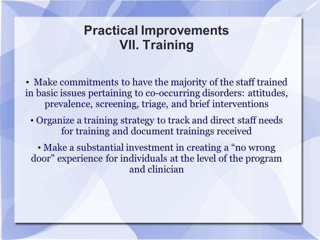 Practical Improvements VII. Training Make commitments to have the majority of the staff trained in basic issues pertaining to co-occurring disorders:
