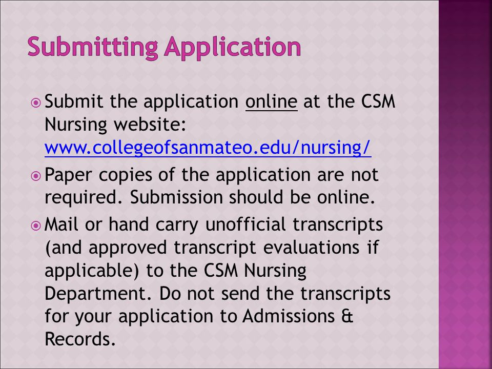  Submit the application online at the CSM Nursing website: www.collegeofsanmateo.edu/nursing/ www.collegeofsanmateo.edu/nursing/  Paper copies of the application are not required.