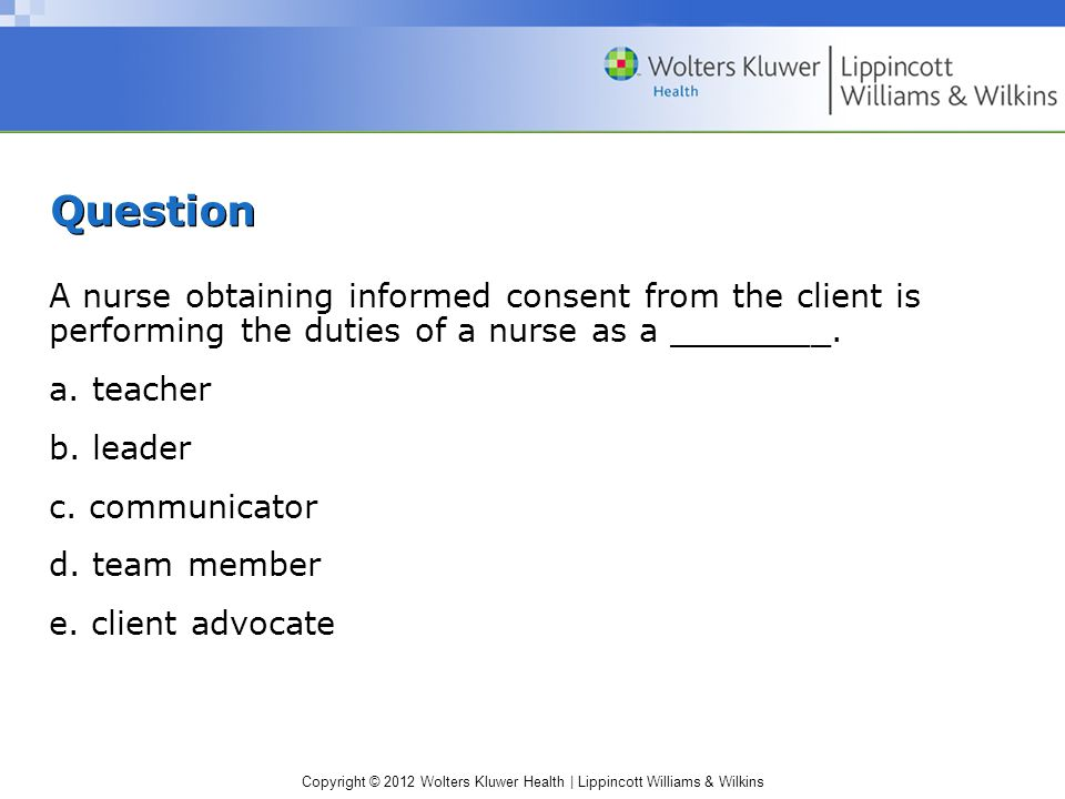 Copyright © 2012 Wolters Kluwer Health | Lippincott Williams & Wilkins Question A nurse obtaining informed consent from the client is performing the d