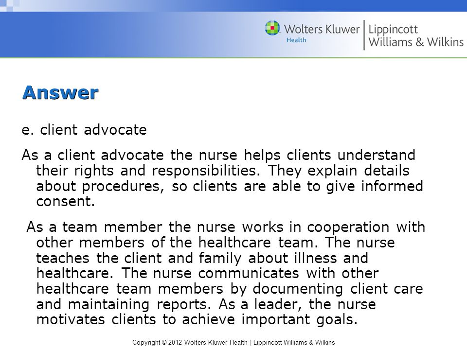 Copyright © 2012 Wolters Kluwer Health | Lippincott Williams & Wilkins Answer e. client advocate As a client advocate the nurse helps clients understa