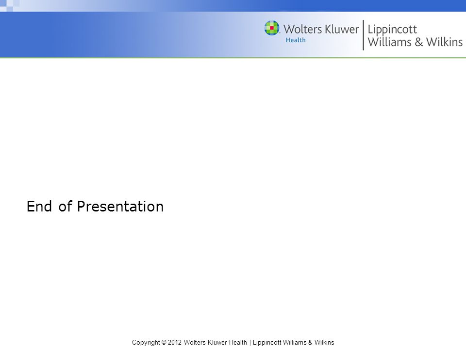 Copyright © 2012 Wolters Kluwer Health | Lippincott Williams & Wilkins End of Presentation