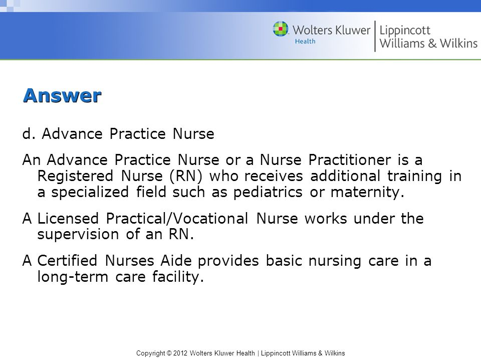Copyright © 2012 Wolters Kluwer Health | Lippincott Williams & Wilkins Answer d. Advance Practice Nurse An Advance Practice Nurse or a Nurse Practitio