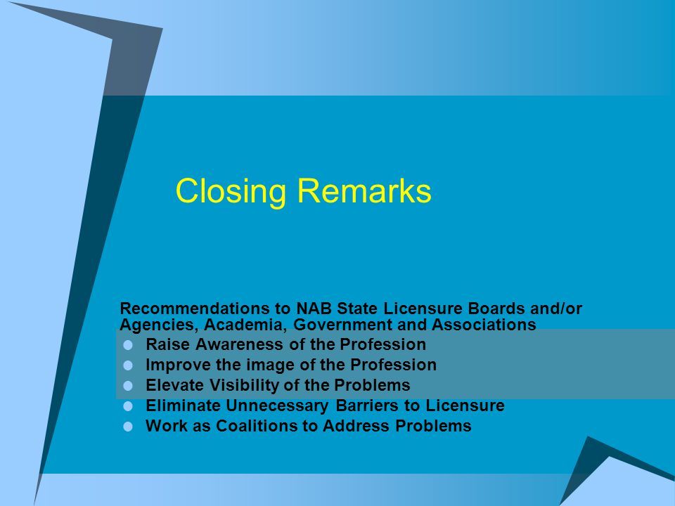 Closing Remarks Recommendations to NAB State Licensure Boards and/or Agencies, Academia, Government and Associations  Raise Awareness of the Profession  Improve the image of the Profession  Elevate Visibility of the Problems  Eliminate Unnecessary Barriers to Licensure  Work as Coalitions to Address Problems