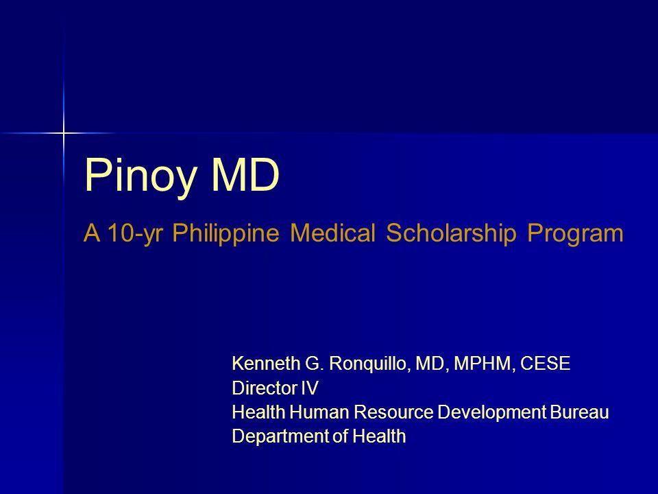 Pinoy MD A 10-yr Philippine Medical Scholarship Program Kenneth G. Ronquillo, MD, MPHM, CESE Director IV Health Human Resource Development Bureau Depa