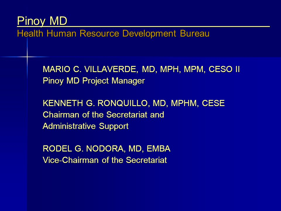 Pinoy MD Health Human Resource Development Bureau MARIO C. VILLAVERDE, MD, MPH, MPM, CESO II Pinoy MD Project Manager KENNETH G. RONQUILLO, MD, MPHM,