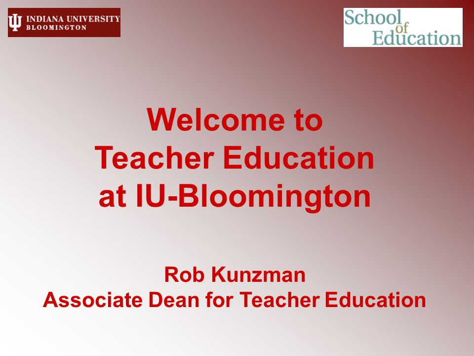 Welcome to Teacher Education at IU-Bloomington Rob Kunzman Associate Dean for Teacher Education