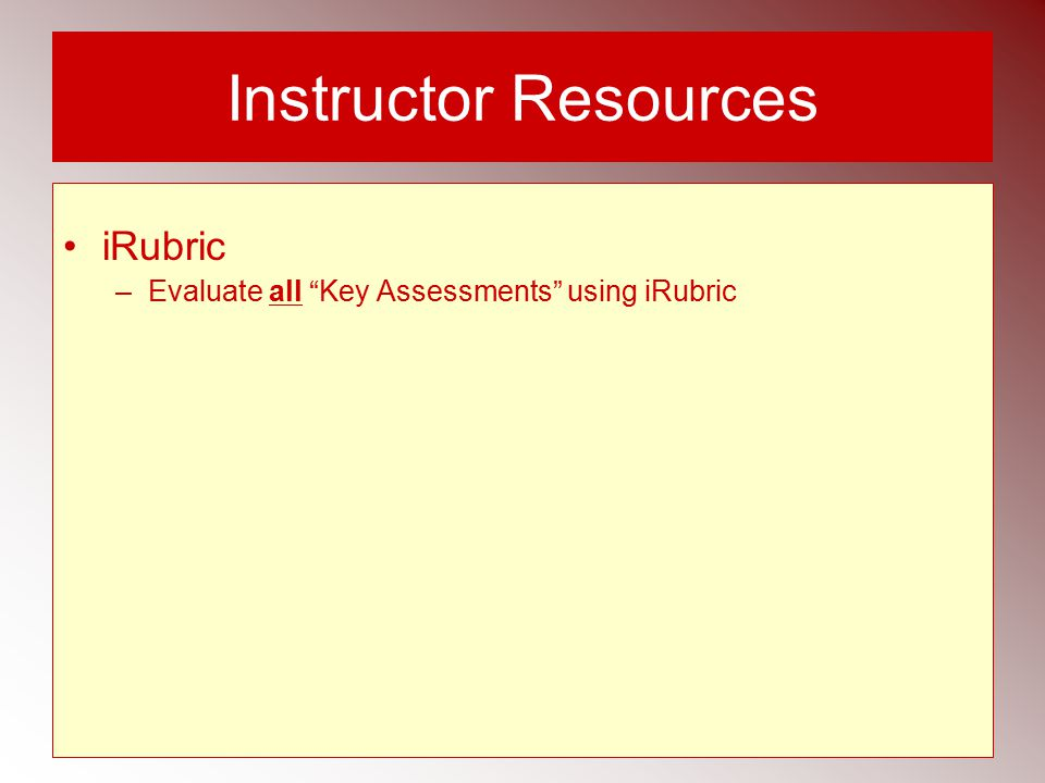 Instructor Resources iRubric –Evaluate all Key Assessments using iRubric