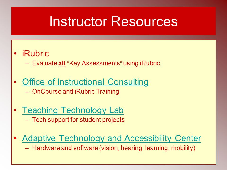 Instructor Resources iRubric –Evaluate all Key Assessments using iRubric Office of Instructional Consulting – OnCourse and iRubric Training Teaching Technology Lab – Tech support for student projects Adaptive Technology and Accessibility Center –Hardware and software (vision, hearing, learning, mobility)