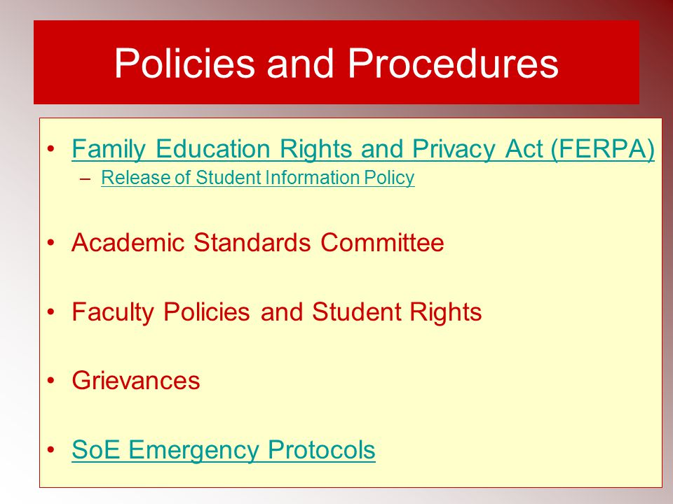 Policies and Procedures Family Education Rights and Privacy Act (FERPA) –Release of Student Information PolicyRelease of Student Information Policy Academic Standards Committee Faculty Policies and Student Rights Grievances SoE Emergency Protocols