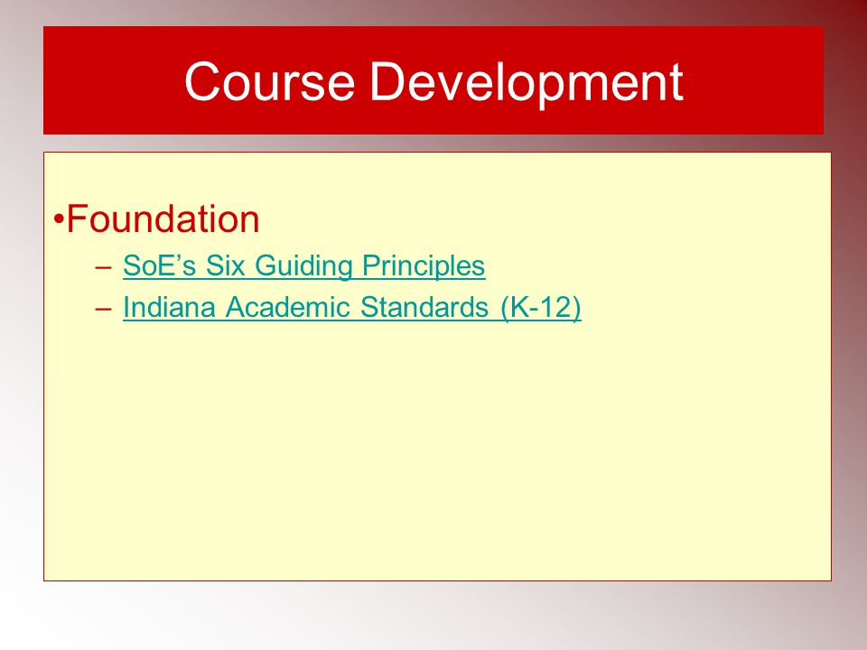 Course Development Foundation –SoE's Six Guiding PrinciplesSoE's Six Guiding Principles –Indiana Academic Standards (K-12)Indiana Academic Standards (K-12)