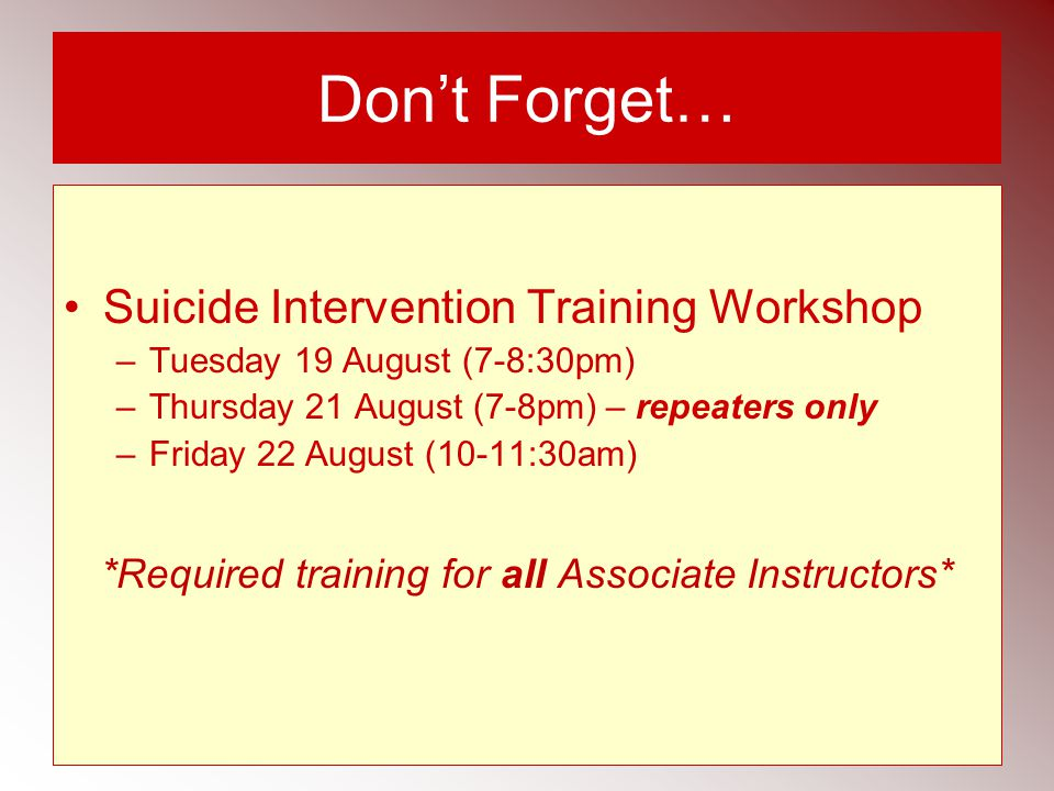 Don't Forget… Suicide Intervention Training Workshop –Tuesday 19 August (7-8:30pm) –Thursday 21 August (7-8pm) – repeaters only –Friday 22 August (10-11:30am) *Required training for all Associate Instructors*