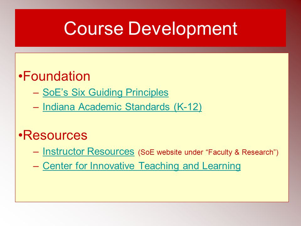 Course Development Foundation –SoE's Six Guiding PrinciplesSoE's Six Guiding Principles –Indiana Academic Standards (K-12)Indiana Academic Standards (K-12) Resources –Instructor Resources (SoE website under Faculty & Research )Instructor Resources –Center for Innovative Teaching and LearningCenter for Innovative Teaching and Learning