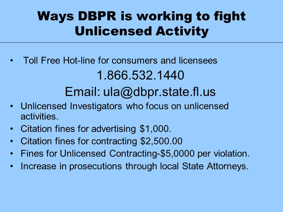 Ways DBPR is working to fight Unlicensed Activity Toll Free Hot-line for consumers and licensees 1.866.532.1440 Email: ula@dbpr.state.fl.us Unlicensed