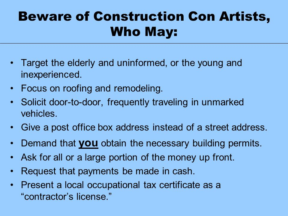 Beware of Construction Con Artists, Who May: Target the elderly and uninformed, or the young and inexperienced. Focus on roofing and remodeling. Solic