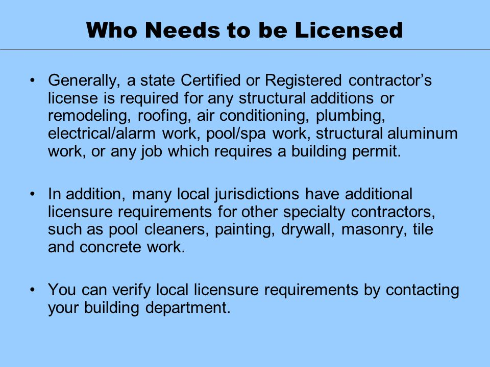 Who Needs to be Licensed Generally, a state Certified or Registered contractor's license is required for any structural additions or remodeling, roofi
