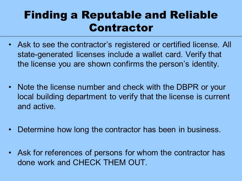 Finding a Reputable and Reliable Contractor Ask to see the contractor's registered or certified license. All state-generated licenses include a wallet
