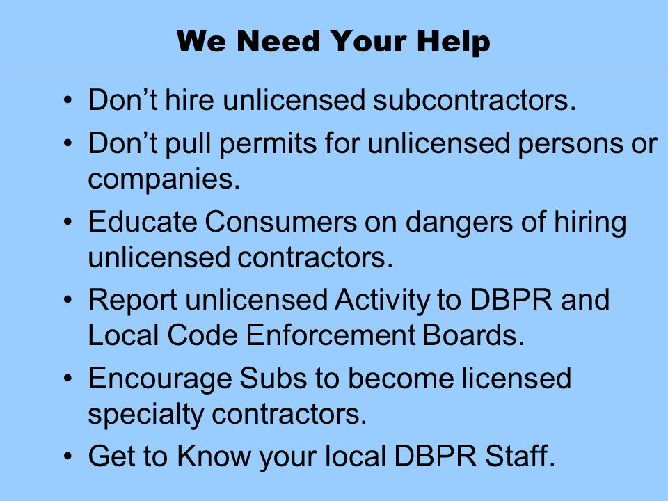 We Need Your Help Don't hire unlicensed subcontractors. Don't pull permits for unlicensed persons or companies. Educate Consumers on dangers of hiring