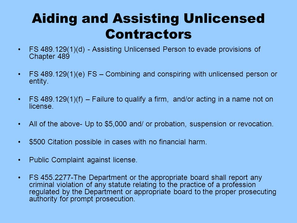 Aiding and Assisting Unlicensed Contractors FS 489.129(1)(d) - Assisting Unlicensed Person to evade provisions of Chapter 489 FS 489.129(1)(e) FS – Co