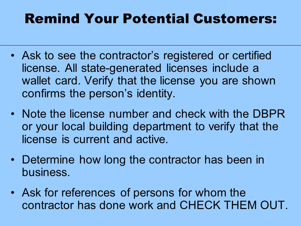 Remind Your Potential Customers: Ask to see the contractor's registered or certified license. All state-generated licenses include a wallet card. Veri