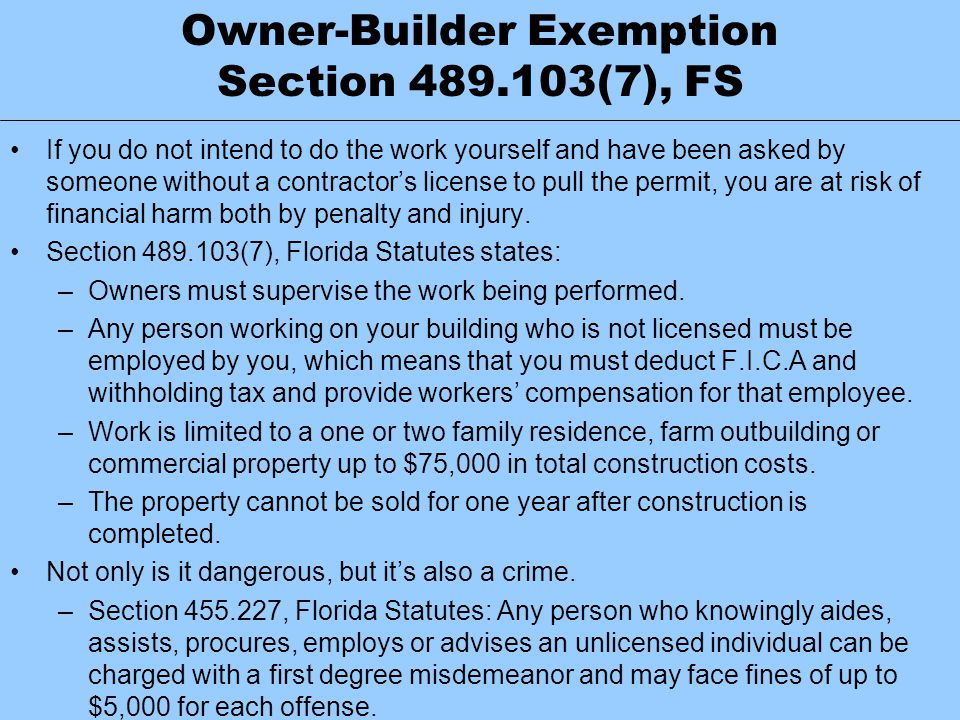 Owner-Builder Exemption Section 489.103(7), FS If you do not intend to do the work yourself and have been asked by someone without a contractor's lice