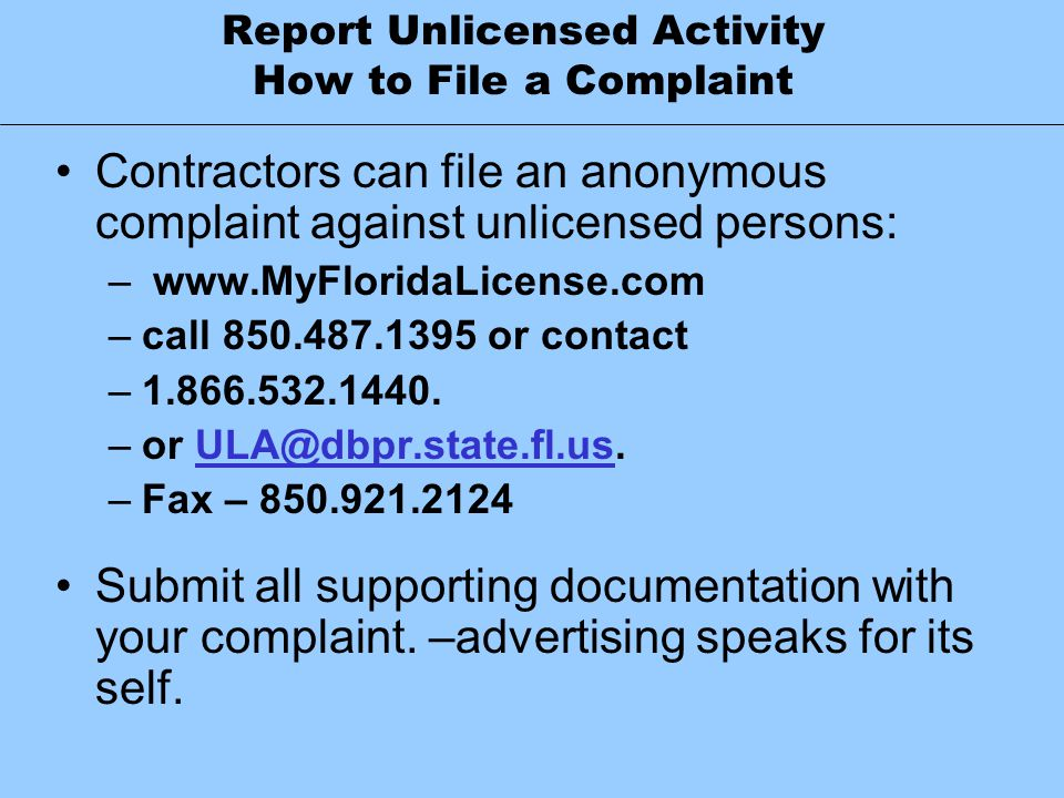 Report Unlicensed Activity How to File a Complaint Contractors can file an anonymous complaint against unlicensed persons: – www.MyFloridaLicense.com