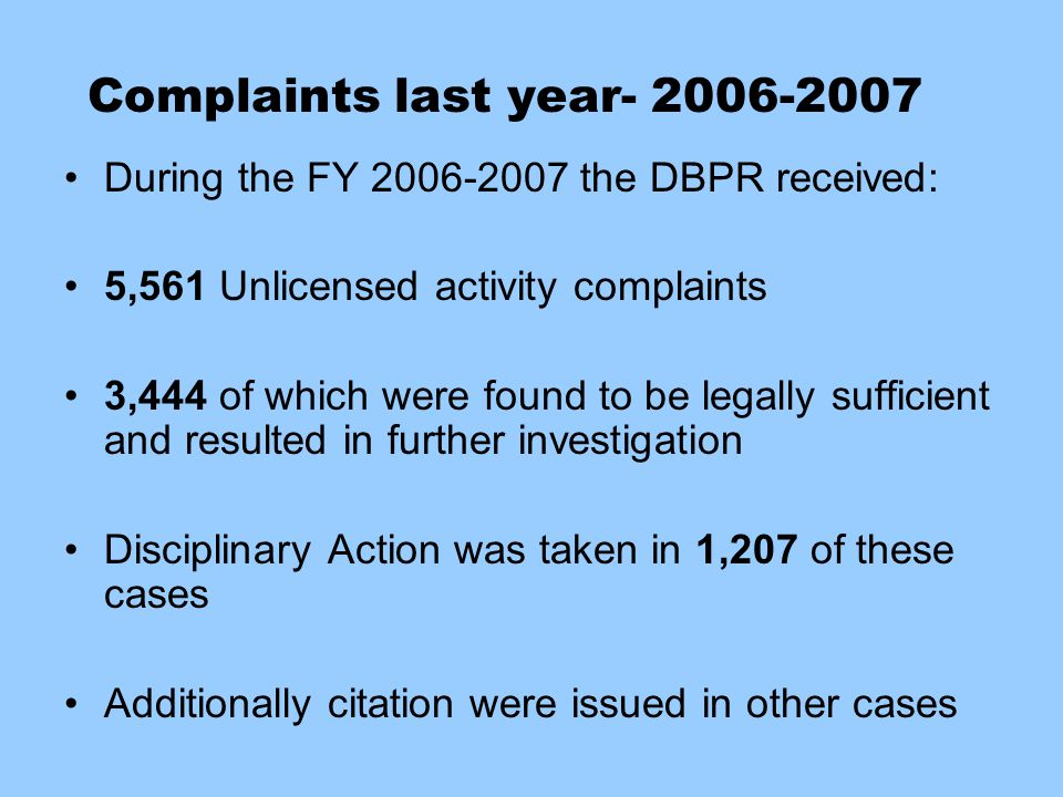 Complaints last year- 2006-2007 During the FY 2006-2007 the DBPR received: 5,561 Unlicensed activity complaints 3,444 of which were found to be legall