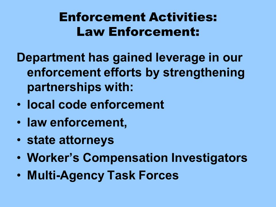 Enforcement Activities: Law Enforcement: Department has gained leverage in our enforcement efforts by strengthening partnerships with: local code enfo