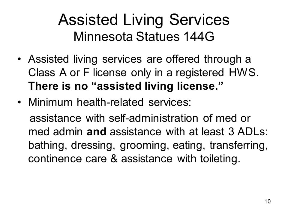 10 Assisted Living Services Minnesota Statues 144G Assisted living services are offered through a Class A or F license only in a registered HWS.