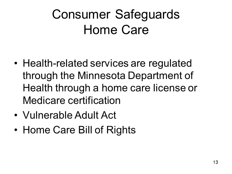 13 Consumer Safeguards Home Care Health-related services are regulated through the Minnesota Department of Health through a home care license or Medicare certification Vulnerable Adult Act Home Care Bill of Rights